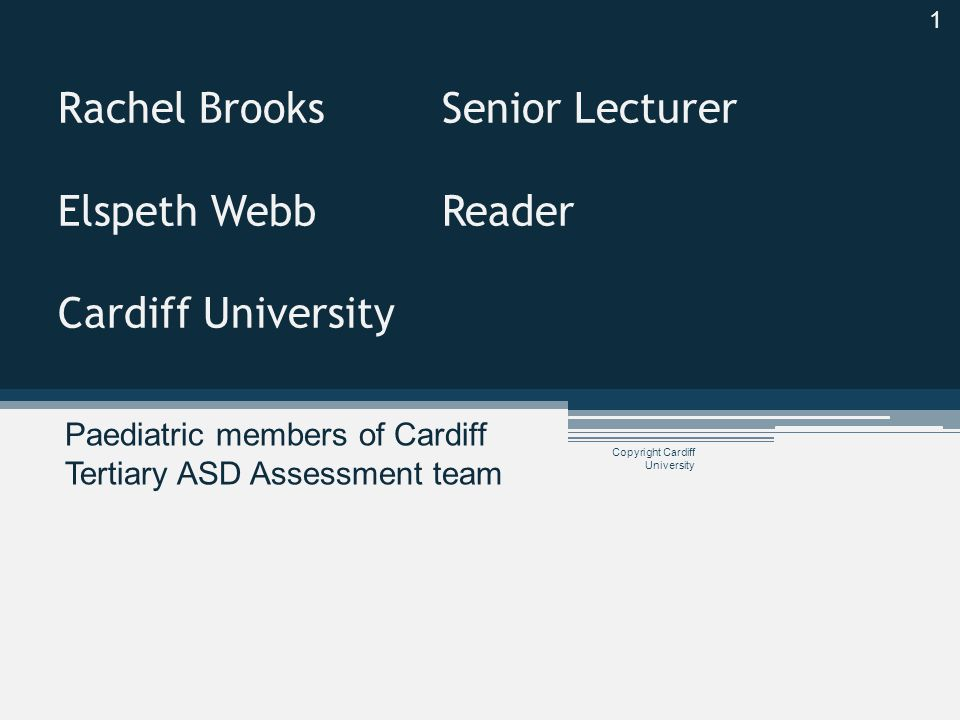 Cardiff Tertiary ASD Assessment team Accept referrals only of children already assessed at secondary level ▫ Complex co-morbidity ▫ Diagnostic uncertainty ▫ Forensic concerns ▫ Child protection concerns Copyright Cardiff University 2