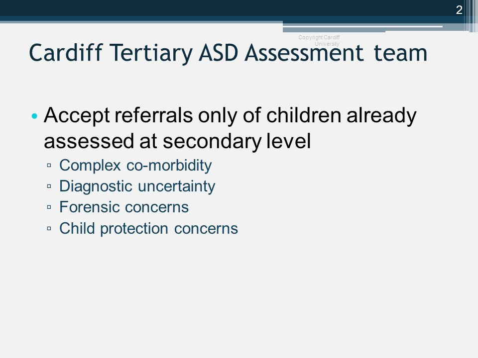Conclusion Professionals assessing and managing children with possible or actual social and communication disorders need to be well versed in SPAs They mimic, exacerbate and change autistic symptoms OT is a crucial component of any ASD service, both at the level of assessment, and therapeutics Assessment requires a team who assess children in more than one setting Copyright Cardiff University 13