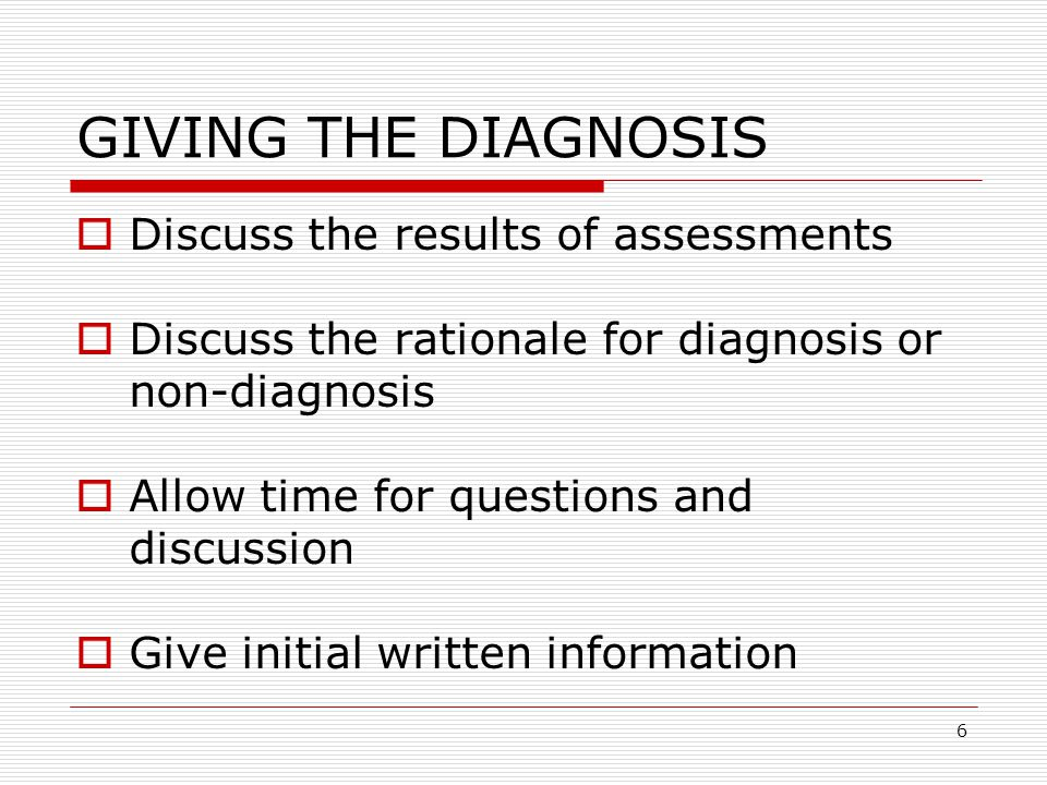 6 GIVING THE DIAGNOSIS  Discuss the results of assessments  Discuss the rationale for diagnosis or non-diagnosis  Allow time for questions and discussion  Give initial written information