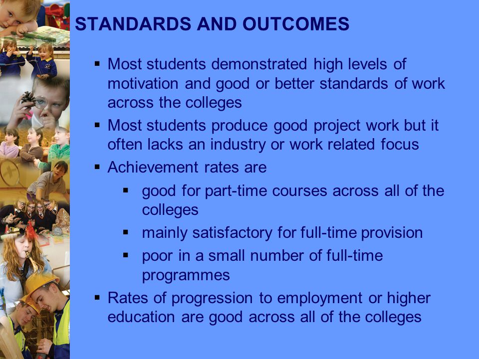 STANDARDS AND OUTCOMES  Most students demonstrated high levels of motivation and good or better standards of work across the colleges  Most students produce good project work but it often lacks an industry or work related focus  Achievement rates are  good for part-time courses across all of the colleges  mainly satisfactory for full-time provision  poor in a small number of full-time programmes  Rates of progression to employment or higher education are good across all of the colleges