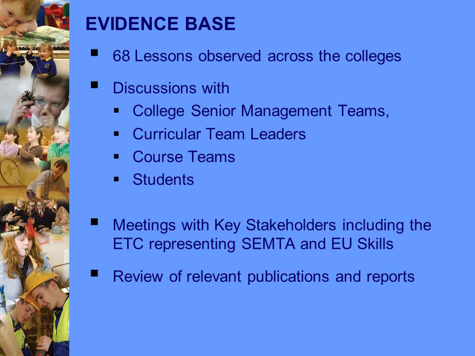 EVIDENCE BASE  68 Lessons observed across the colleges  Discussions with  College Senior Management Teams,  Curricular Team Leaders  Course Teams  Students  Meetings with Key Stakeholders including the ETC representing SEMTA and EU Skills  Review of relevant publications and reports