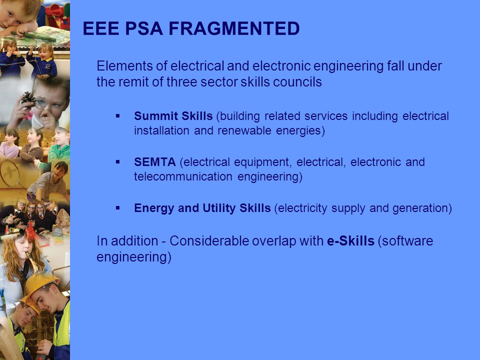 EEE PSA FRAGMENTED Elements of electrical and electronic engineering fall under the remit of three sector skills councils  Summit Skills (building related services including electrical installation and renewable energies)  SEMTA (electrical equipment, electrical, electronic and telecommunication engineering)  Energy and Utility Skills (electricity supply and generation) In addition - Considerable overlap with e-Skills (software engineering)