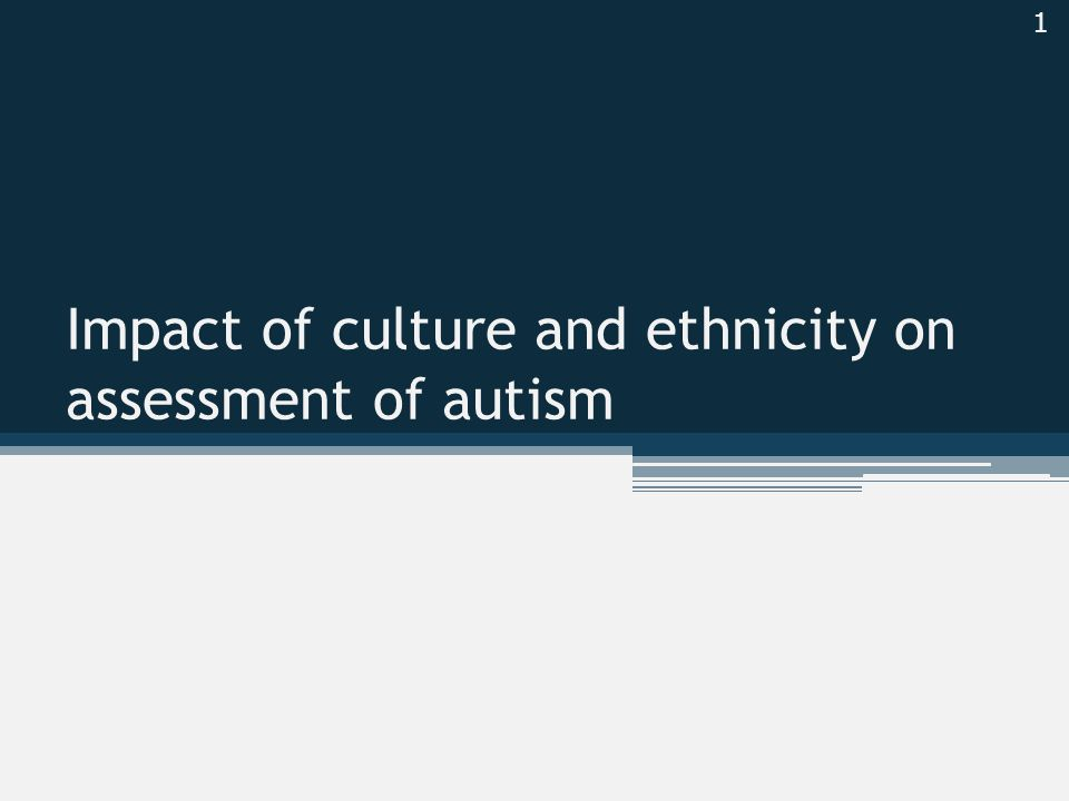 Impact of culture and ethnicity on assessment of autism 1