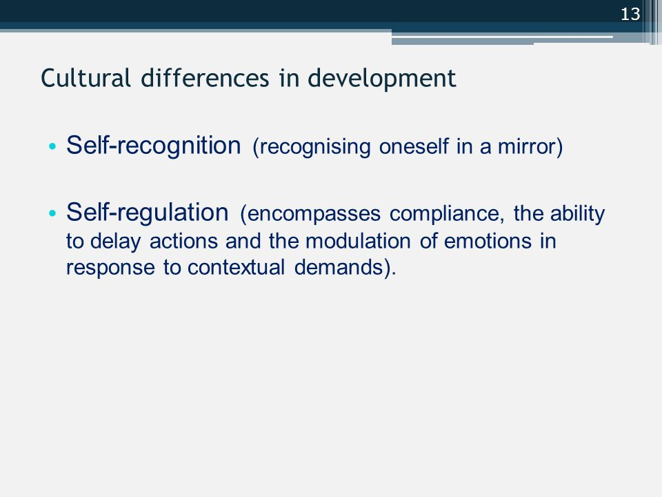 Cultural differences in development Self-recognition (recognising oneself in a mirror) Self-regulation (encompasses compliance, the ability to delay actions and the modulation of emotions in response to contextual demands).