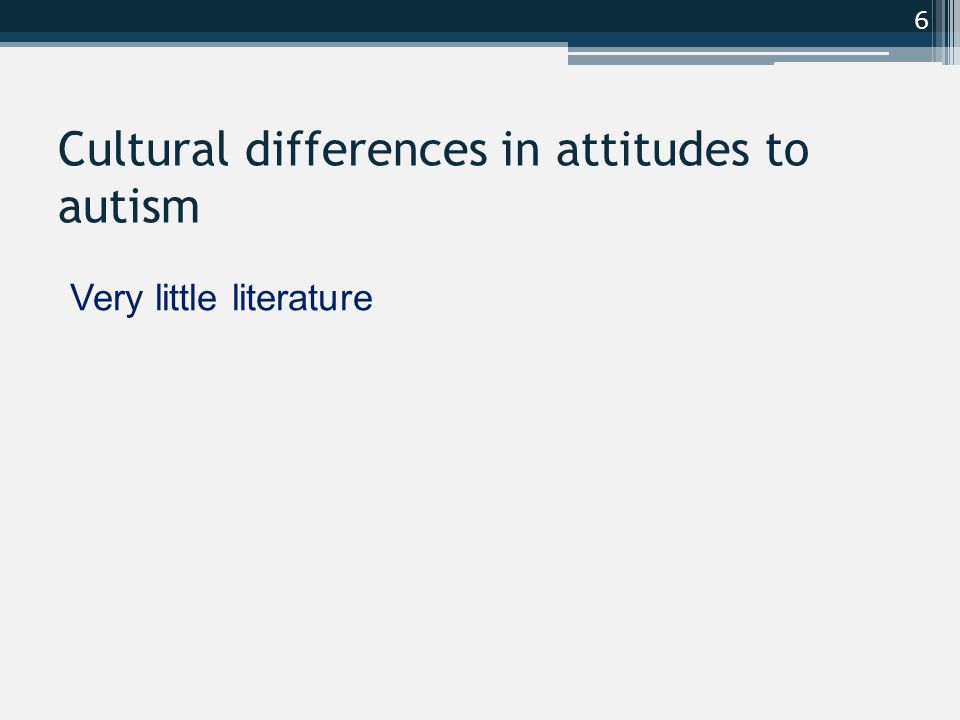 Cultural differences in attitudes to autism Very little literature 6
