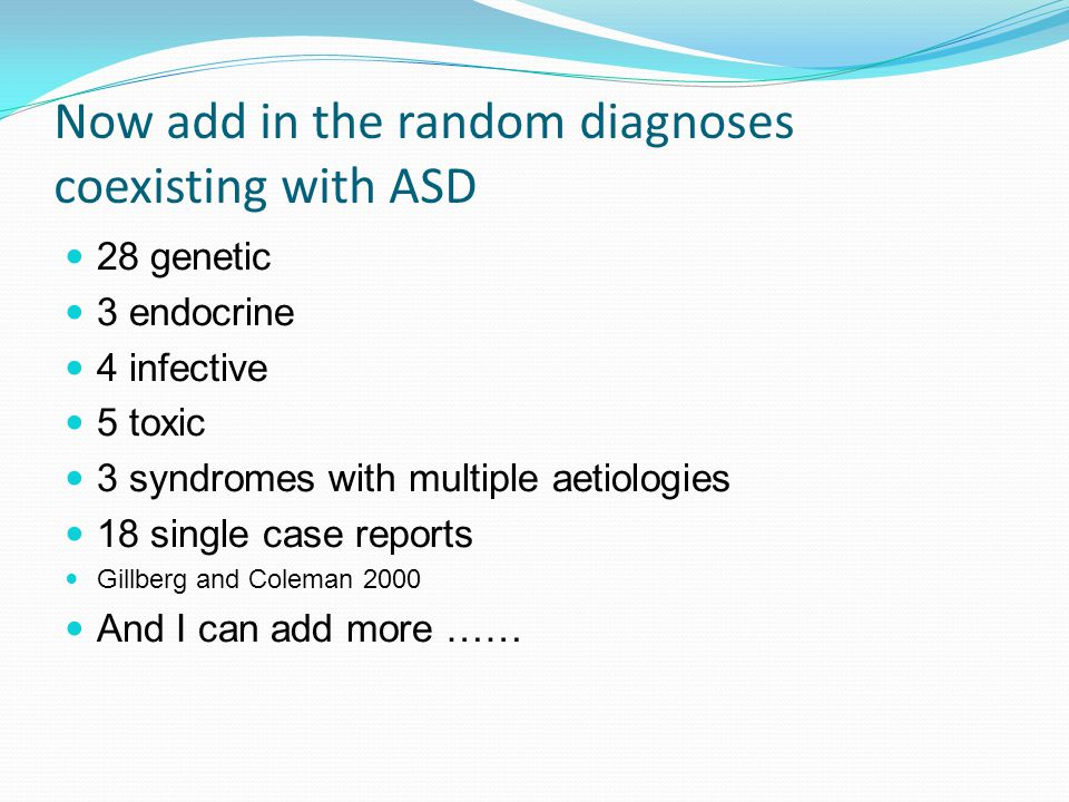 Now add in the random diagnoses coexisting with ASD 28 genetic 3 endocrine 4 infective 5 toxic 3 syndromes with multiple aetiologies 18 single case reports Gillberg and Coleman 2000 And I can add more ……