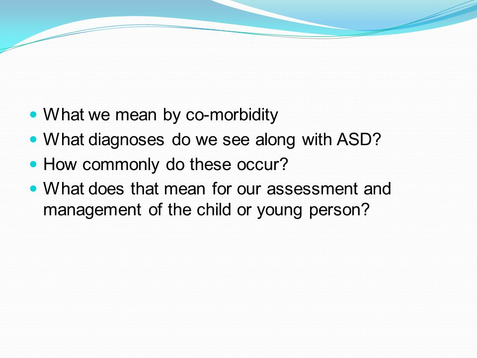 What we mean by co-morbidity What diagnoses do we see along with ASD.