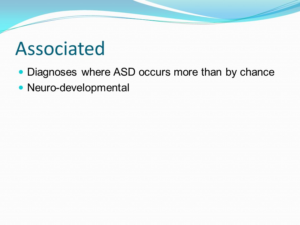 Children with ASD are not just their ASD ASD is common It will occur more commonly with other common diagnoses Some, particularly neuro- developmental disorders occur more commonly with ASD Children with ASD can have almost anything else Beware of overshadowing Be aware of common co-morbidities Children with co morbidity need assessment not assumptions