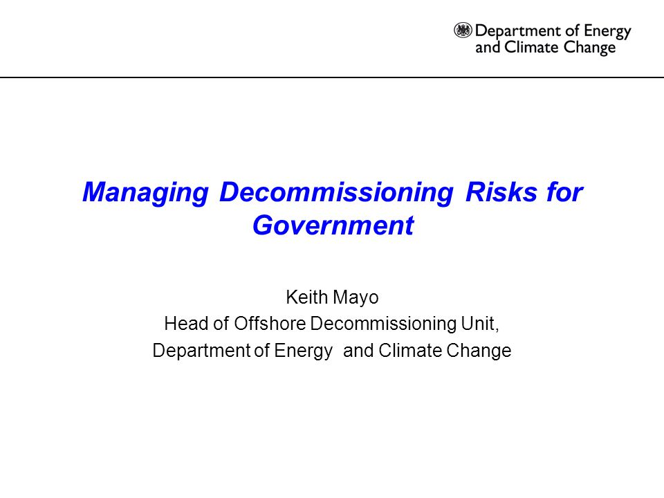 Managing Decommissioning Risks for Government Keith Mayo Head of Offshore Decommissioning Unit, Department of Energy and Climate Change