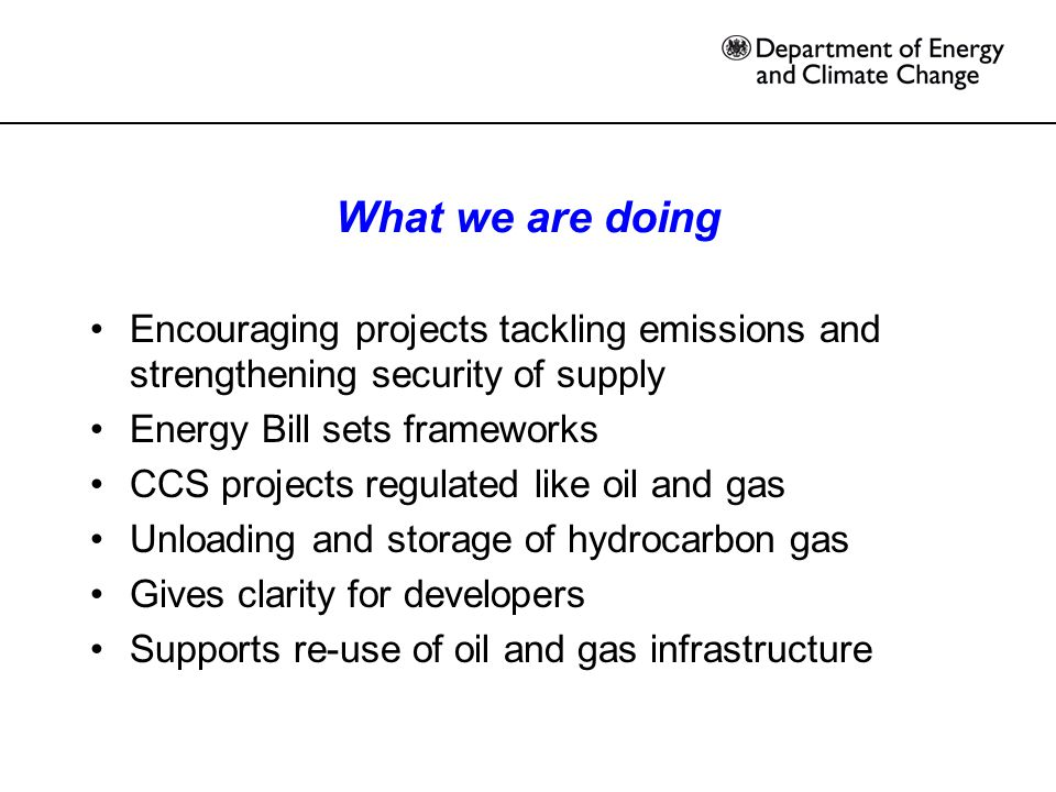What we are doing Encouraging projects tackling emissions and strengthening security of supply Energy Bill sets frameworks CCS projects regulated like oil and gas Unloading and storage of hydrocarbon gas Gives clarity for developers Supports re-use of oil and gas infrastructure