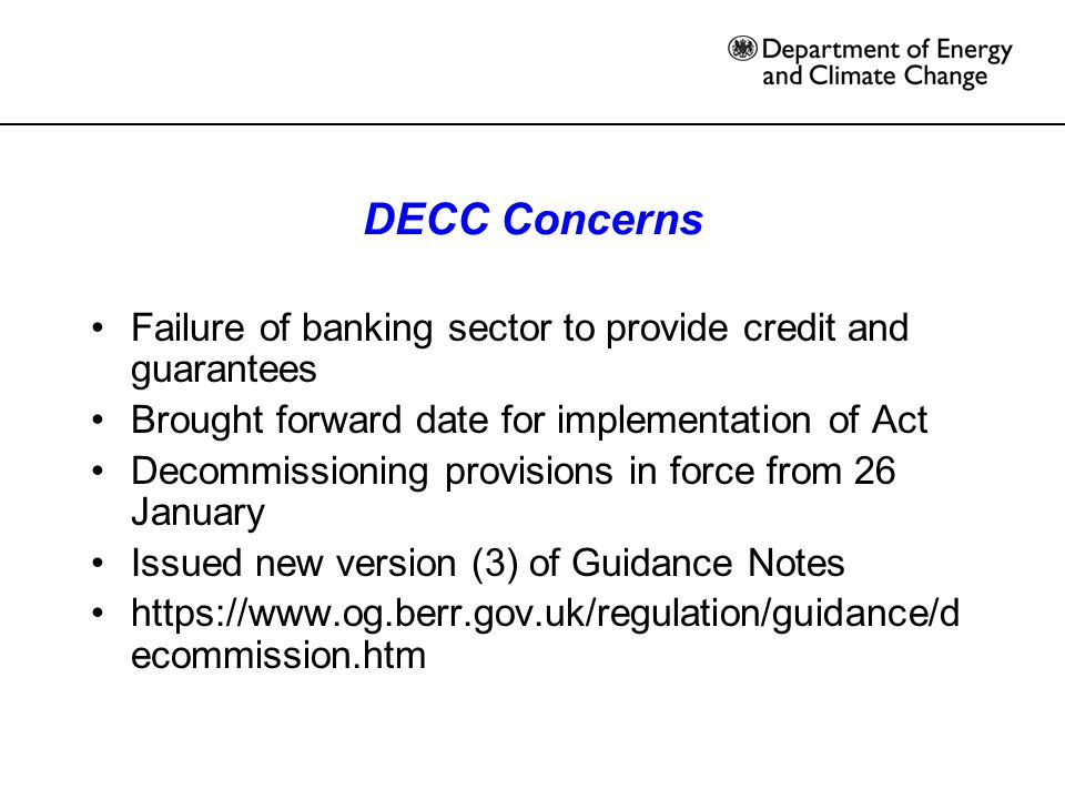 DECC Concerns Failure of banking sector to provide credit and guarantees Brought forward date for implementation of Act Decommissioning provisions in force from 26 January Issued new version (3) of Guidance Notes https://www.og.berr.gov.uk/regulation/guidance/d ecommission.htm