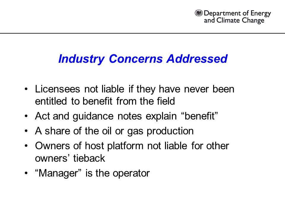 Industry Concerns Addressed Licensees not liable if they have never been entitled to benefit from the field Act and guidance notes explain benefit A share of the oil or gas production Owners of host platform not liable for other owners' tieback Manager is the operator