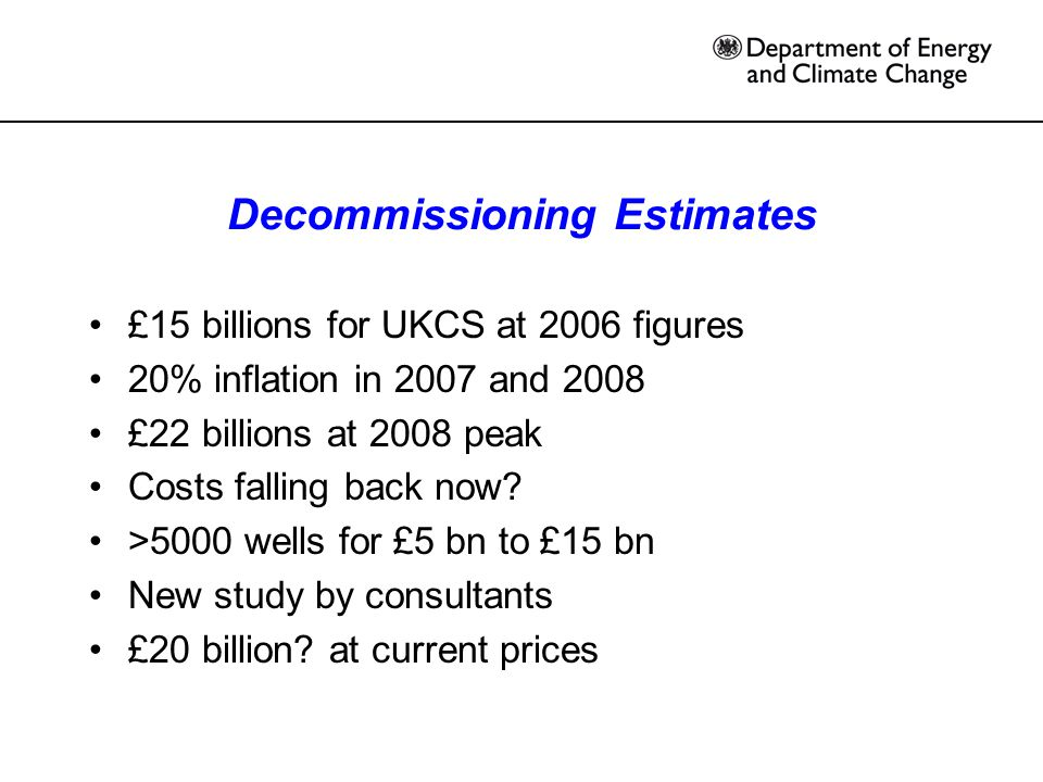 Decommissioning Estimates £15 billions for UKCS at 2006 figures 20% inflation in 2007 and 2008 £22 billions at 2008 peak Costs falling back now.