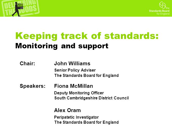Keeping track of standards: Monitoring and support Chair: John Williams Senior Policy Adviser The Standards Board for England Speakers: Fiona McMillan
