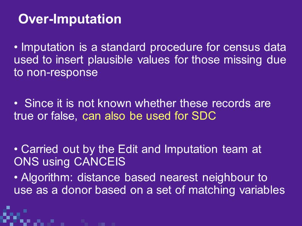 Over-Imputation Imputation is a standard procedure for census data used to insert plausible values for those missing due to non-response Since it is not known whether these records are true or false, can also be used for SDC Carried out by the Edit and Imputation team at ONS using CANCEIS Algorithm: distance based nearest neighbour to use as a donor based on a set of matching variables
