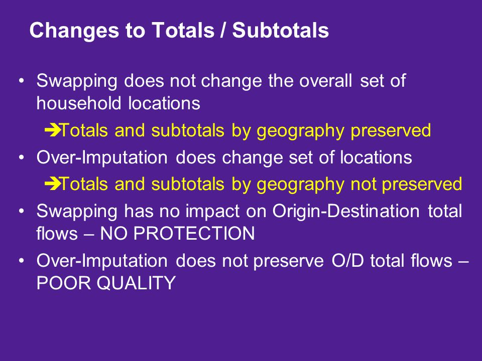 Swapping does not change the overall set of household locations  Totals and subtotals by geography preserved Over-Imputation does change set of locations  Totals and subtotals by geography not preserved Swapping has no impact on Origin-Destination total flows – NO PROTECTION Over-Imputation does not preserve O/D total flows – POOR QUALITY Changes to Totals / Subtotals