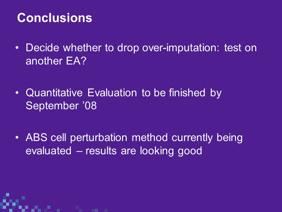 Conclusions Decide whether to drop over-imputation: test on another EA? Quantitative Evaluation to be finished by September '08 ABS cell perturbation