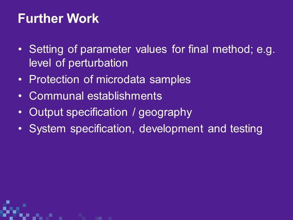 Further Work Setting of parameter values for final method; e.g. level of perturbation Protection of microdata samples Communal establishments Output s