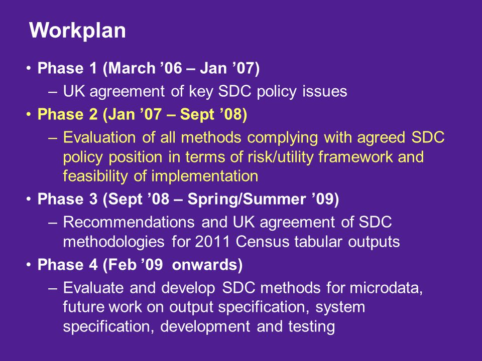 Phase 1 (March '06 – Jan '07) –UK agreement of key SDC policy issues Phase 2 (Jan '07 – Sept '08) –Evaluation of all methods complying with agreed SDC policy position in terms of risk/utility framework and feasibility of implementation Phase 3 (Sept '08 – Spring/Summer '09) –Recommendations and UK agreement of SDC methodologies for 2011 Census tabular outputs Phase 4 (Feb '09 onwards) –Evaluate and develop SDC methods for microdata, future work on output specification, system specification, development and testing Workplan