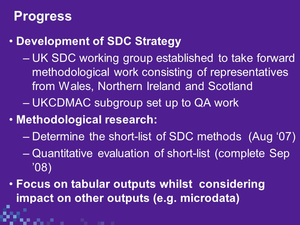 Progress Development of SDC Strategy –UK SDC working group established to take forward methodological work consisting of representatives from Wales, Northern Ireland and Scotland –UKCDMAC subgroup set up to QA work Methodological research: –Determine the short-list of SDC methods (Aug '07) –Quantitative evaluation of short-list (complete Sep '08) Focus on tabular outputs whilst considering impact on other outputs (e.g.