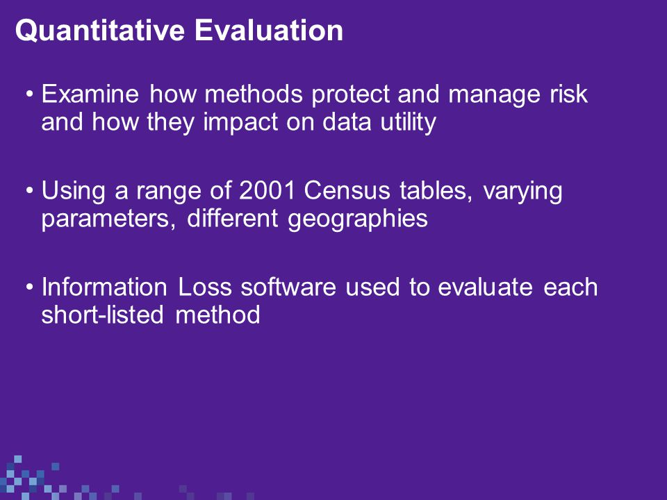 Quantitative Evaluation Examine how methods protect and manage risk and how they impact on data utility Using a range of 2001 Census tables, varying parameters, different geographies Information Loss software used to evaluate each short-listed method