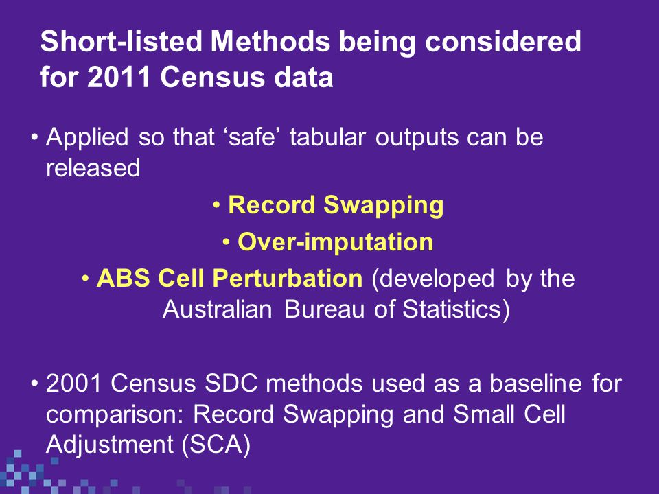 Short-listed Methods being considered for 2011 Census data Applied so that 'safe' tabular outputs can be released Record Swapping Over-imputation ABS Cell Perturbation (developed by the Australian Bureau of Statistics) 2001 Census SDC methods used as a baseline for comparison: Record Swapping and Small Cell Adjustment (SCA)