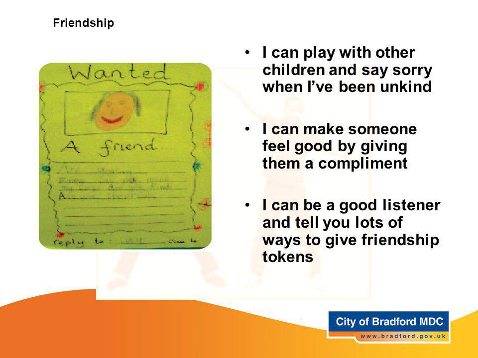 Friendship I can play with other children and say sorry when I've been unkind I can make someone feel good by giving them a compliment I can be a good listener and tell you lots of ways to give friendship tokens