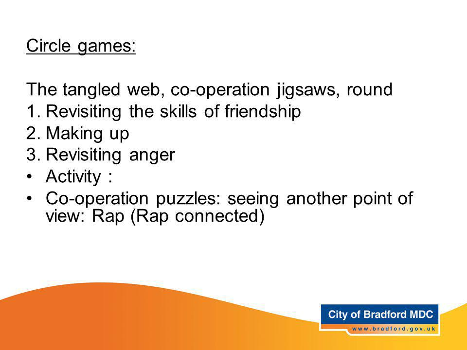 Learning opportunities - Year 3 Circle games: The tangled web, co-operation jigsaws, round 1.Revisiting the skills of friendship 2.Making up 3.Revisiting anger Activity : Co-operation puzzles: seeing another point of view: Rap (Rap connected)