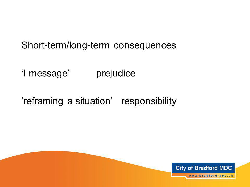 Key vocabulary – Years 5 + 6 Short-term/long-term consequences 'I message'prejudice 'reframing a situation'responsibility