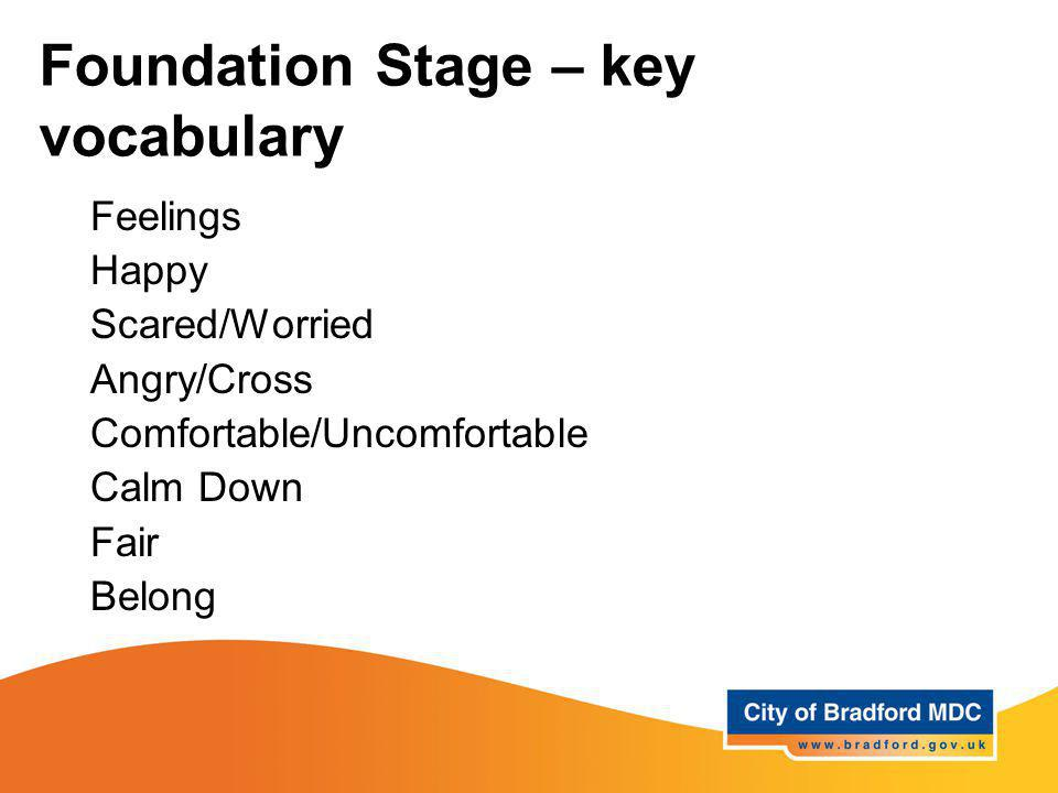 Foundation Stage – key vocabulary Feelings Happy Scared/Worried Angry/Cross Comfortable/Uncomfortable Calm Down Fair Belong
