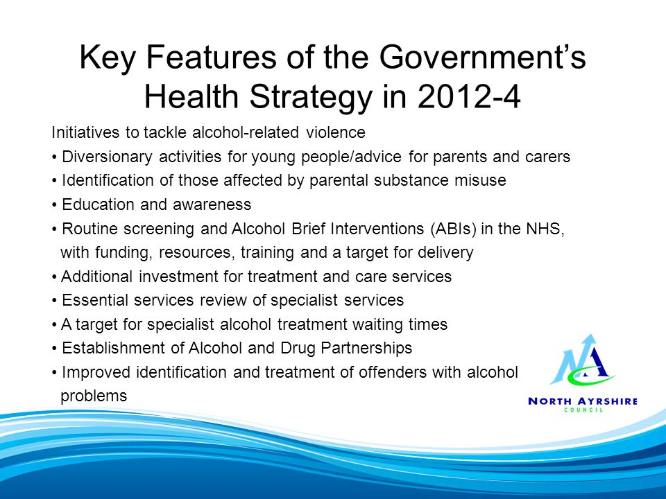 Key Features of the Government's Health Strategy in 2012-4 Initiatives to tackle alcohol-related violence Diversionary activities for young people/advice for parents and carers Identification of those affected by parental substance misuse Education and awareness Routine screening and Alcohol Brief Interventions (ABIs) in the NHS, with funding, resources, training and a target for delivery Additional investment for treatment and care services Essential services review of specialist services A target for specialist alcohol treatment waiting times Establishment of Alcohol and Drug Partnerships Improved identification and treatment of offenders with alcohol problems