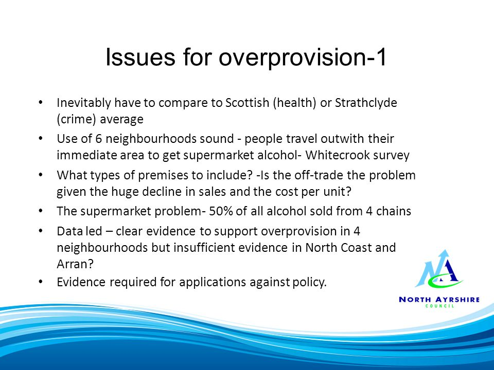 Issues for overprovision-1 Inevitably have to compare to Scottish (health) or Strathclyde (crime) average Use of 6 neighbourhoods sound - people travel outwith their immediate area to get supermarket alcohol- Whitecrook survey What types of premises to include.