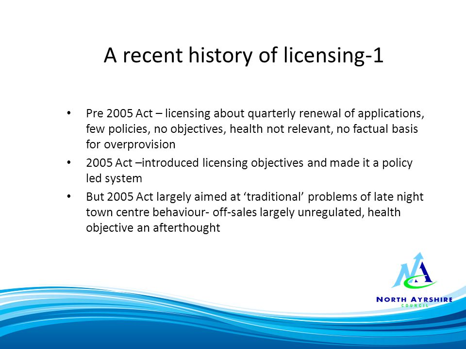A recent history of licensing-1 Pre 2005 Act – licensing about quarterly renewal of applications, few policies, no objectives, health not relevant, no factual basis for overprovision 2005 Act –introduced licensing objectives and made it a policy led system But 2005 Act largely aimed at 'traditional' problems of late night town centre behaviour- off-sales largely unregulated, health objective an afterthought