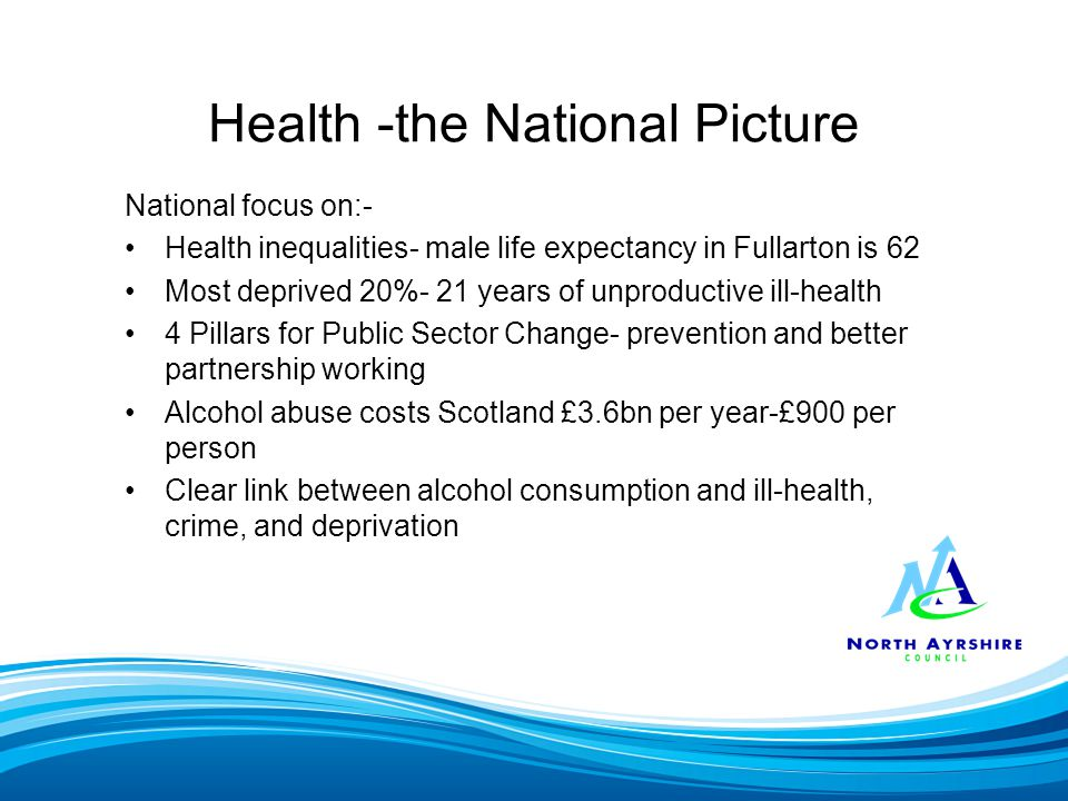 Health -the National Picture National focus on:- Health inequalities- male life expectancy in Fullarton is 62 Most deprived 20%- 21 years of unproductive ill-health 4 Pillars for Public Sector Change- prevention and better partnership working Alcohol abuse costs Scotland £3.6bn per year-£900 per person Clear link between alcohol consumption and ill-health, crime, and deprivation