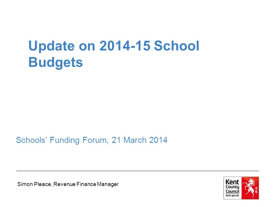 Update on 2014-15 School Budgets Schools' Funding Forum, 21 March 2014 Simon Pleace, Revenue Finance Manager