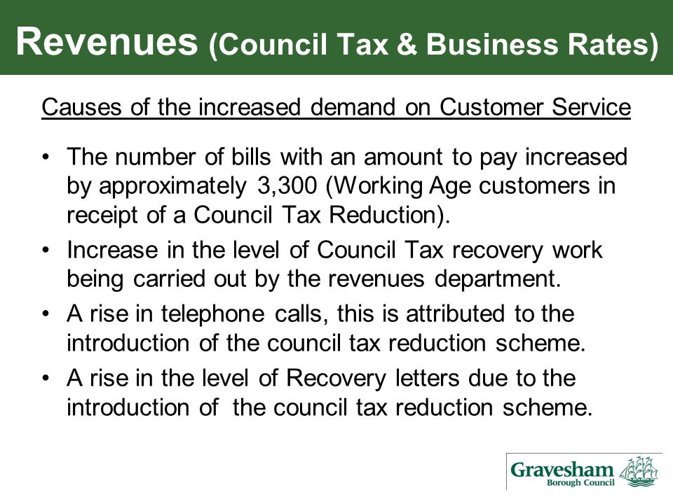 Revenues (Council Tax & Business Rates) Causes of the increased demand on Customer Service The number of bills with an amount to pay increased by approximately 3,300 (Working Age customers in receipt of a Council Tax Reduction).
