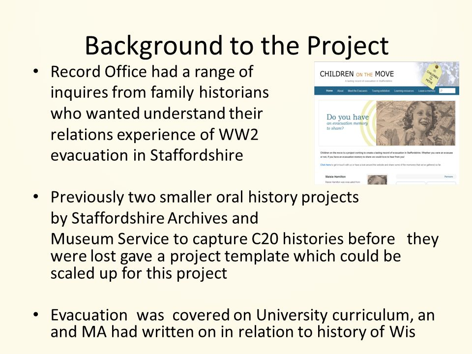 Background to the Project Record Office had a range of inquires from family historians who wanted understand their relations experience of WW2 evacuation in Staffordshire Previously two smaller oral history projects by Staffordshire Archives and Museum Service to capture C20 histories before they were lost gave a project template which could be scaled up for this project Evacuation was covered on University curriculum, an and MA had written on in relation to history of Wis