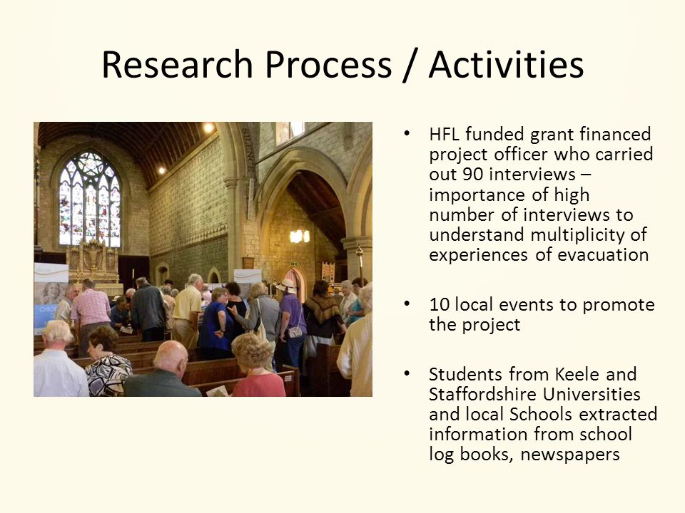 Research Process / Activities HFL funded grant financed project officer who carried out 90 interviews – importance of high number of interviews to understand multiplicity of experiences of evacuation 10 local events to promote the project Students from Keele and Staffordshire Universities and local Schools extracted information from school log books, newspapers