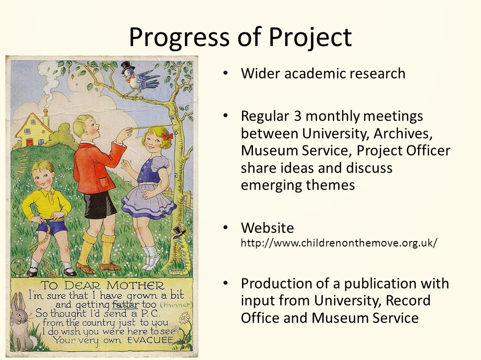 Progress of Project Wider academic research Regular 3 monthly meetings between University, Archives, Museum Service, Project Officer share ideas and discuss emerging themes Website http://www.childrenonthemove.org.uk/ Production of a publication with input from University, Record Office and Museum Service