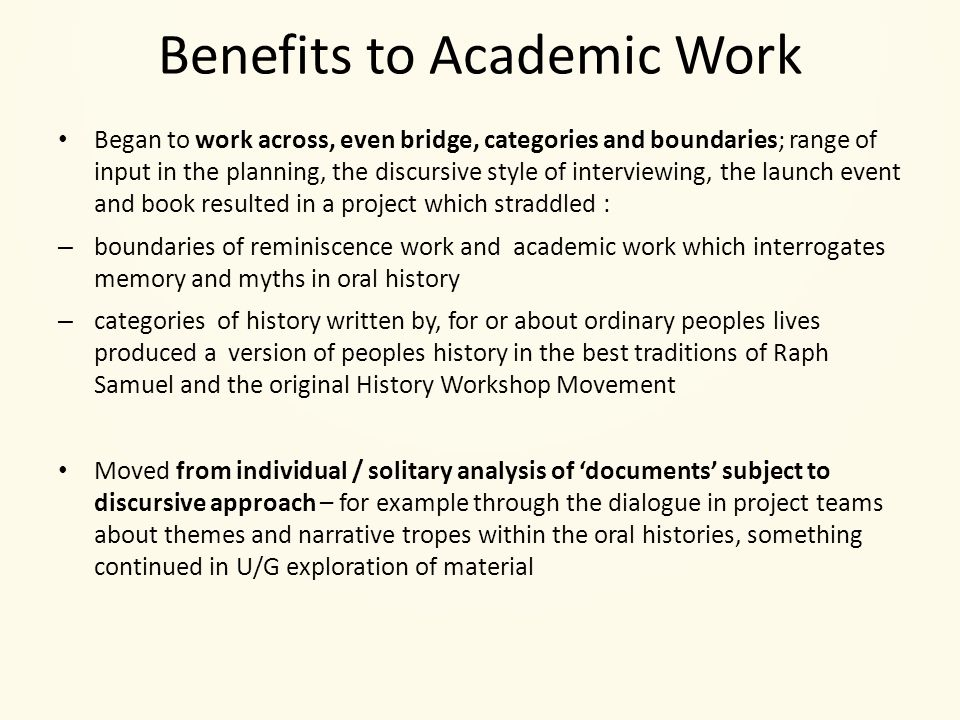 Benefits to Academic Work Began to work across, even bridge, categories and boundaries; range of input in the planning, the discursive style of interviewing, the launch event and book resulted in a project which straddled : – boundaries of reminiscence work and academic work which interrogates memory and myths in oral history – categories of history written by, for or about ordinary peoples lives produced a version of peoples history in the best traditions of Raph Samuel and the original History Workshop Movement Moved from individual / solitary analysis of 'documents' subject to discursive approach – for example through the dialogue in project teams about themes and narrative tropes within the oral histories, something continued in U/G exploration of material