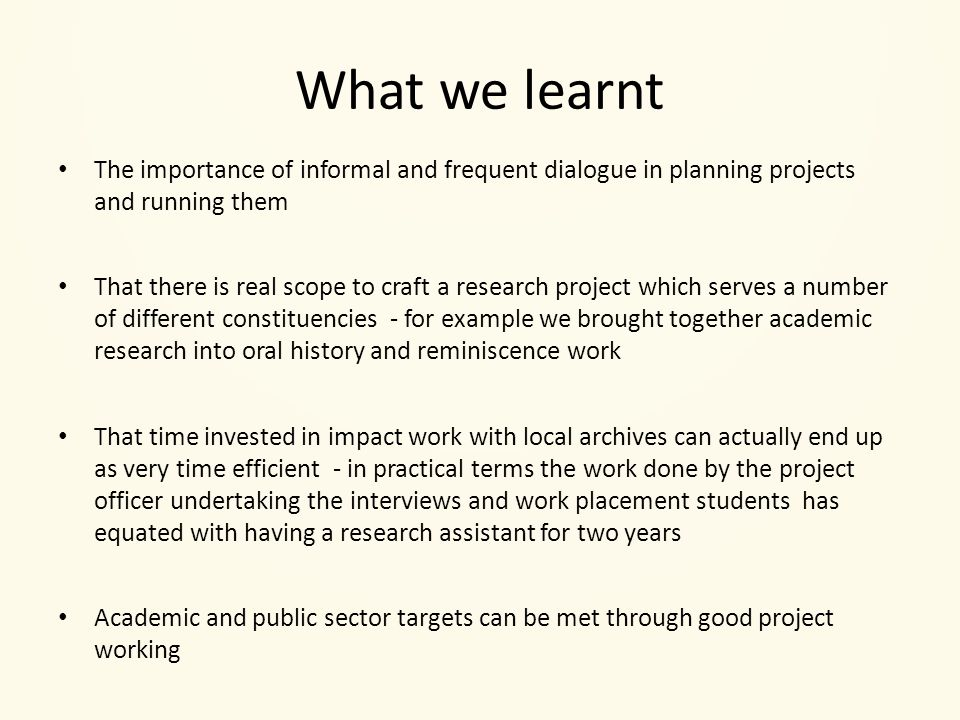What we learnt The importance of informal and frequent dialogue in planning projects and running them That there is real scope to craft a research project which serves a number of different constituencies - for example we brought together academic research into oral history and reminiscence work That time invested in impact work with local archives can actually end up as very time efficient - in practical terms the work done by the project officer undertaking the interviews and work placement students has equated with having a research assistant for two years Academic and public sector targets can be met through good project working
