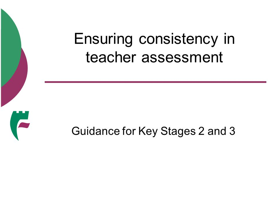Ensuring consistency in teacher assessment Guidance for Key Stages 2 and 3