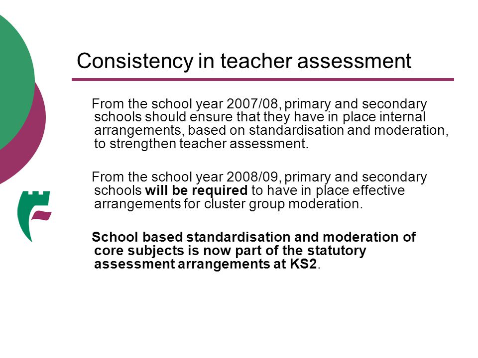 Consistency in teacher assessment From the school year 2007/08, primary and secondary schools should ensure that they have in place internal arrangeme