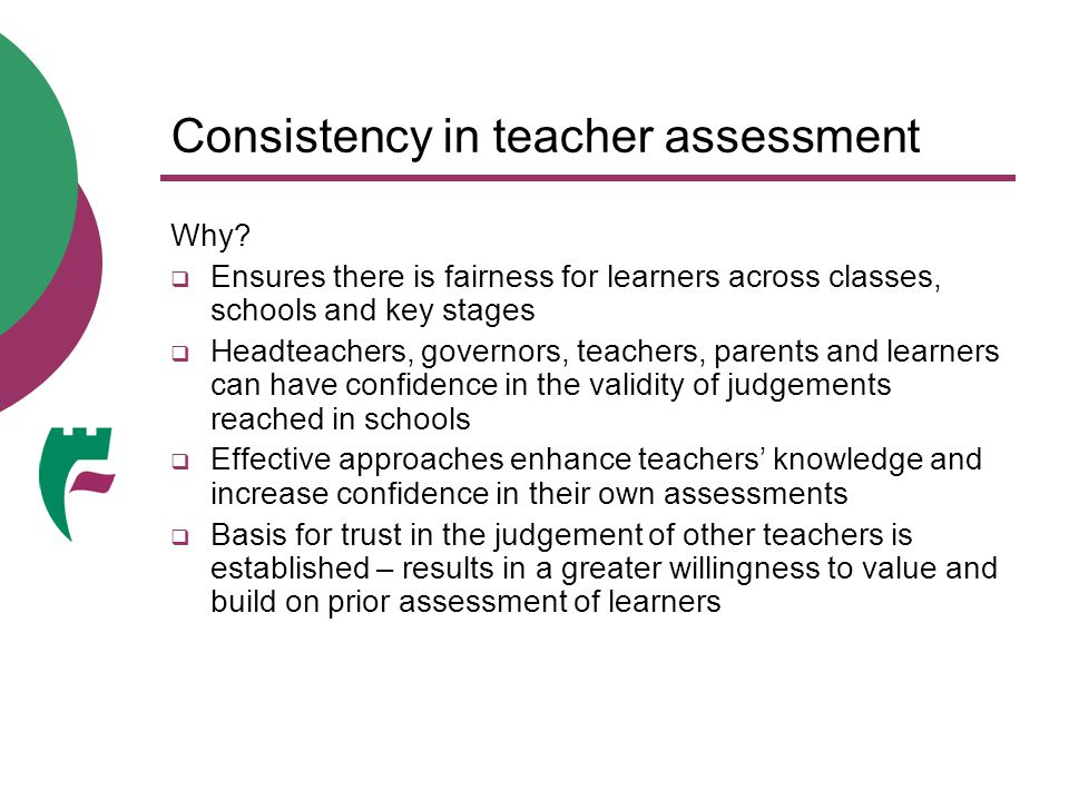 Consistency in teacher assessment Why?  Ensures there is fairness for learners across classes, schools and key stages  Headteachers, governors, teac