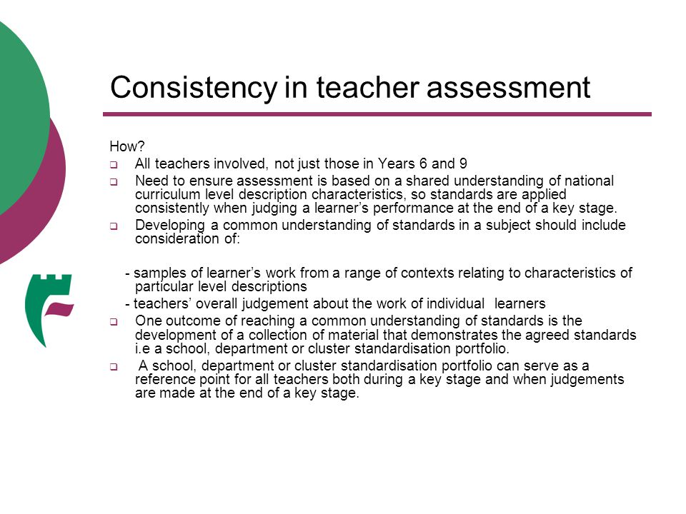 Consistency in teacher assessment How?  All teachers involved, not just those in Years 6 and 9  Need to ensure assessment is based on a shared under