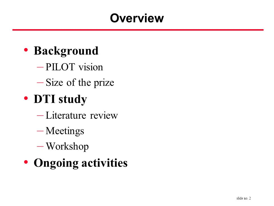 slide no. 2 Overview Background – PILOT vision – Size of the prize DTI study – Literature review – Meetings – Workshop Ongoing activities