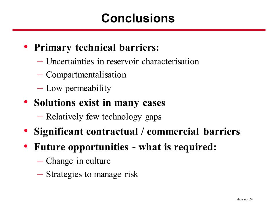 slide no. 24 Conclusions Primary technical barriers: – Uncertainties in reservoir characterisation – Compartmentalisation – Low permeability Solutions