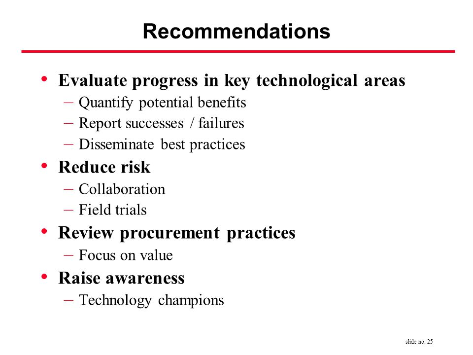 slide no. 25 Recommendations Evaluate progress in key technological areas – Quantify potential benefits – Report successes / failures – Disseminate be