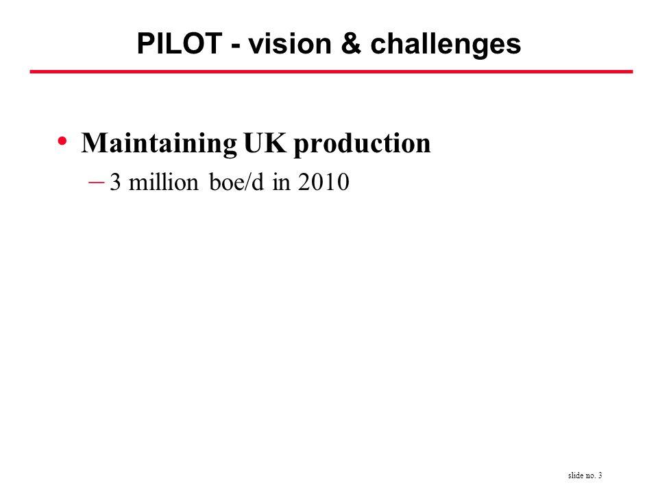 slide no. 3 PILOT - vision & challenges Maintaining UK production – 3 million boe/d in 2010