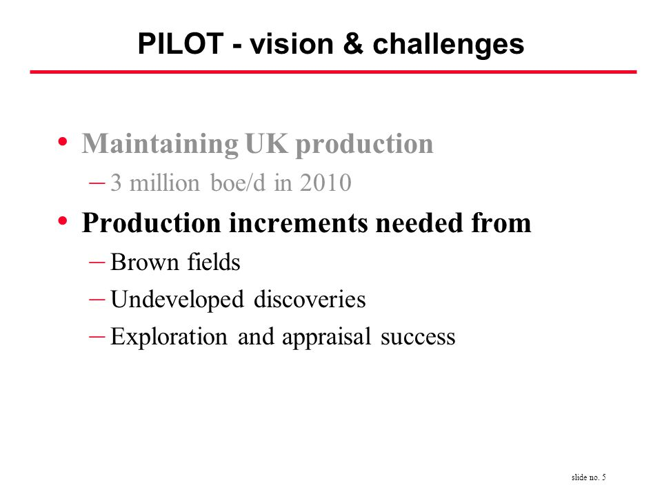 slide no. 5 PILOT - vision & challenges Maintaining UK production – 3 million boe/d in 2010 Production increments needed from – Brown fields – Undevel
